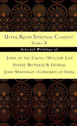Upper Room Spiritual Classics Series 3 : Selected Writings of John of the Cross, William Law, Desert Mothers & Fathers, John Woolman, and Catherine of Siena - Keith Beasley-Topliffe