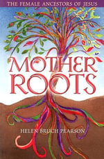 Mother Roots : The Female Ancestors of Jesus - Helen Bruch Pearson