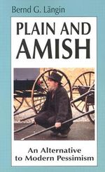 Plain and Amish : An Alternative to Modern Pessimism - Bernd G. Langin