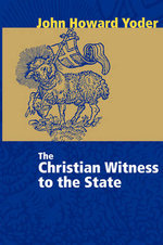 The Christian Witness to the State : John Howard Yoder - John Howard Yoder