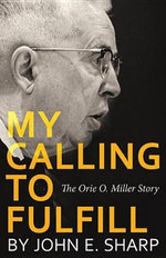 My Calling to Fulfill : The Orie O. Miller Story - John E Sharp