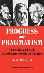 Progress and Pragmatism : James, Dewey, Beard and the American Idea of Progress - David W. Marcell