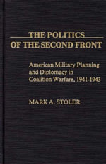 The Politics of the Second Front : American Military Planning and Diplomacy in Coalition Warfare, 1941-43 - Mark A. Stoler