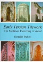 Early Persian Tilework : The Medieval Flowering of Kashi - Douglas Pickett