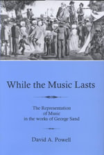 While the Music Lasts : The Representation of Music in the Works of George Sand - David A. Powell