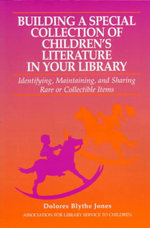 Building a Special Collection of Children's Literature in Your Library : A Guide to Identifying, Maintaining, and Sharing Rare or Collectible Items