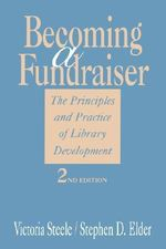 Becoming a Fundraiser : The Principles and Practice of Library Development - Victoria Steele