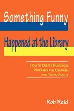 Something Funny Happened at the Library : How to Create Humorous Programs for Children and Young Adults - Rob Reid