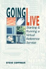 Going Live : Starting and Running a Virtual Reference Service - Steve Coffman