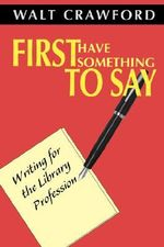 First Have Something to Say : Writing for the Library Profession - Walt Crawford