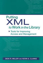 Putting XML to Work in the Library : Tools for Improving Access and Management - Dick R. Miller