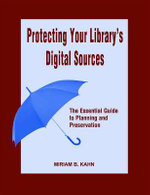 Protecting Your Library's Digital Sources : The Essential Guide to Planning and Preservation - Miriam B. Kahn