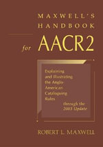 Maxwell's Handbook for AACR2 : Explaining and Illustrating the Anglo-American Cataloguing Rules Through the 2003 Update - Robert L. Maxwell