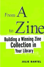 From A to Zine : Building a Winning Zine Collection in Your Library - Julie Bartel