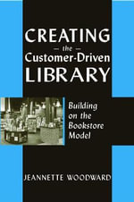 Creating the Customer-driven Library : Building on the Bookstore Model - Jeanette Woodward