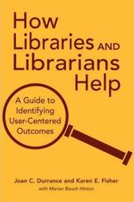 How Libraries and Librarians Help : A Guide to Identifying User-centered Outcomes - Joan C. Durrance