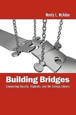 Building Bridges : Connecting Faculty, Students, and the College Library - Monty L. McAdoo