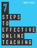 7 Steps to Effective Online Teaching : A Writing Guide for Students - Diane K. Kovacs