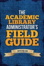 The Academic Library Administrator's Field Guide - Bryce E. Nelson