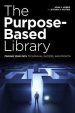 The Purpose-Based Library : Finding Your Path to Survival, Success, and Growth - John J. Huber