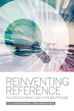 Reinventing Reference : How Libraries Deliver Value in the Age of Google - Vibiana Bowman Cvetkovic
