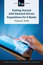 Getting Started with Demand-Driven Acquisitions for E-Books : A Lita Guide - Theresa S Arndt