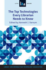 The Top Technologies Every Librarian Needs to Know : A Lita Guide - Kenneth J. Varnum