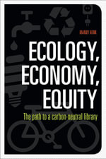 Ecology, Economy, Equity : The Path to a Carbon-Neutral Library - Mandy Henk