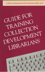 Guide for Training Collection Development Librarians : Subcommittee on Guide for Training Collection Development Librarians; Stafffing and Organization of Collection Development Evaluation Committee