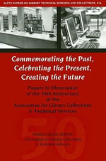 Commemorating the Past, Celebrating the Present, Creating the Future : Papers in Observance of the 50th Anniversary of the Association for Library Collections & Technical Services