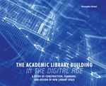 The Academic Library Building in the Digital Age : A Study of Construction, Planning, and Design of New Library Space - Christopher Stewart