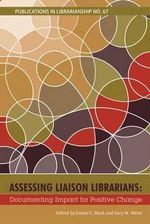 Assessing Liaison Librarians : Documenting Impact for Positive Change