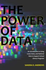 The Power of Data : An Introduction to Using Local, State, and National Data to Support School Library Programs - Sandra D. Andrews