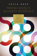 Making Sense of Business Reference : A Guide for Librarians and Research Professionals - Celia Ross
