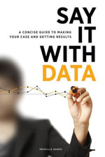 Say It with Data : A Concise Guide to Making Your Case and Getting Results - Priscille Dando