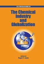 The Chemical Industry and Globalization : ACS Symposium Series - Roger F. Jones