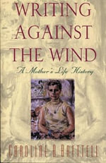 Writing Against the Wind : A Mother's Life History - Caroline B. Brettel