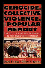Genocide, Collective Violence and Popular Memory : The Politics of Remembrance in the Twentieth Century - David E. Lorey
