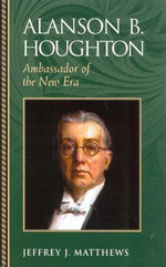 Alanson B. Houghton : Ambassador of the New Era - Jeffrey J. Matthews