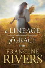 A Lineage of Grace : Five Stories of Unlikely Women Who Changed Eternity - Francine Rivers