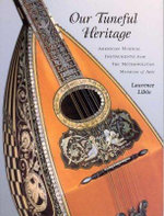 Our Tuneful Heritage : American Musical Instruments from the Metropolitan Museum of Art - Laurence Libin