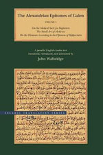 The Alexandrian Epitomes of Galen: On the Medical Sects for Beginners; The Small Art of Medicine; On the Elements According to the Opinion of Hippocrates v.1 : A Parallel English-Arabic Text