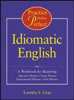Idiomatic English : A Workbook for Mastering Adjective Phrases, Noun Phrases, Prepositional Phrases, Verb Phrases - Loretta S. Gray