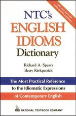 N.T.C.'s English Idioms Dictionary : Imtermediate Through Advanced - Richard A. Spears