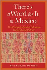 There's a Word for it in Mexico : the Complete Guide to Mexican Thought and Culture - Boye Lafayette De Mente