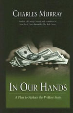 In Our Hands : A Plan to Replace the Welfare State :  A Plan to Replace the Welfare State - Sir Charles Murray