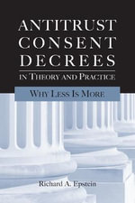 Antitrust Consent Decrees in Theory and Practice : Why Less Is More - Richard A. Epstein