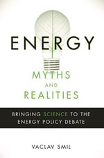 Energy Myths and Realities : Bringing Science to the Energy Policy Debate - Vaclav Smil