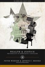 Wealth and Justice : The Morality of Democratic Capitalism - Arthur C. Brooks