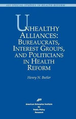 Unhealthy Alliances : Bureaucrats, Interest Groups and Politicians in Health Reform - Henry N. Butler